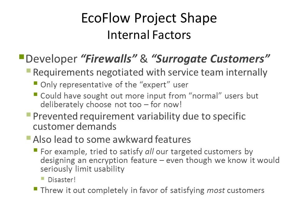 EcoFlow Project Shape Internal Factors  Developer Firewalls & Surrogate Customers  Requirements negotiated with service team internally  Only representative of the expert user  Could have sought out more input from normal users but deliberately choose not too – for now.