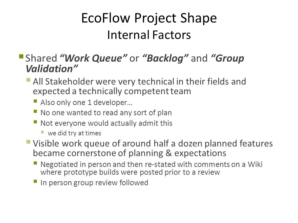 EcoFlow Project Shape Internal Factors  Shared Work Queue or Backlog and Group Validation  All Stakeholder were very technical in their fields and expected a technically competent team  Also only one 1 developer…  No one wanted to read any sort of plan  Not everyone would actually admit this  we did try at times  Visible work queue of around half a dozen planned features became cornerstone of planning & expectations  Negotiated in person and then re-stated with comments on a Wiki where prototype builds were posted prior to a review  In person group review followed