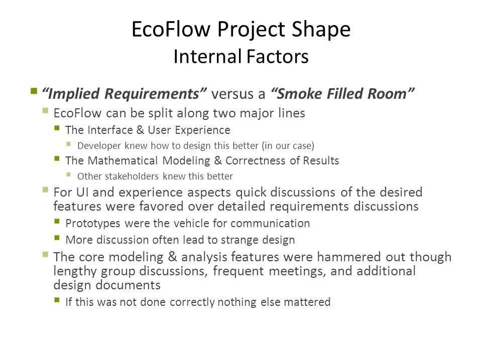 EcoFlow Project Shape Internal Factors  Implied Requirements versus a Smoke Filled Room  EcoFlow can be split along two major lines  The Interface & User Experience  Developer knew how to design this better (in our case)  The Mathematical Modeling & Correctness of Results  Other stakeholders knew this better  For UI and experience aspects quick discussions of the desired features were favored over detailed requirements discussions  Prototypes were the vehicle for communication  More discussion often lead to strange design  The core modeling & analysis features were hammered out though lengthy group discussions, frequent meetings, and additional design documents  If this was not done correctly nothing else mattered