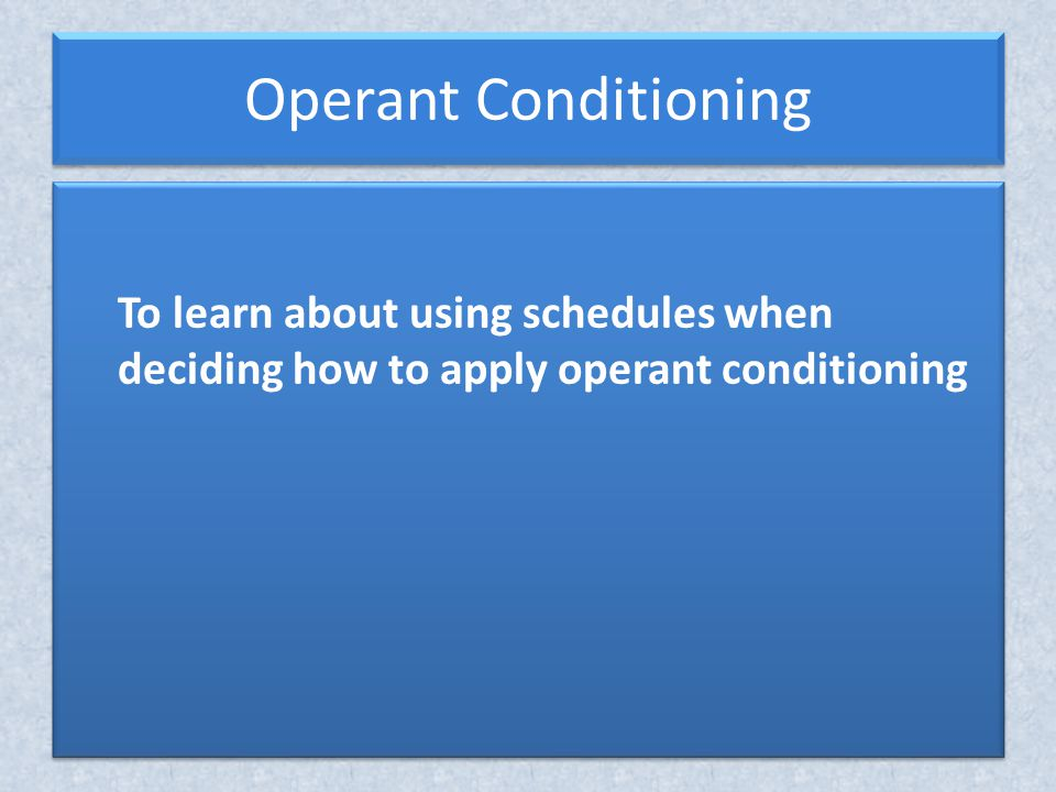 Operant Conditioning To learn about using schedules when deciding how to apply operant conditioning