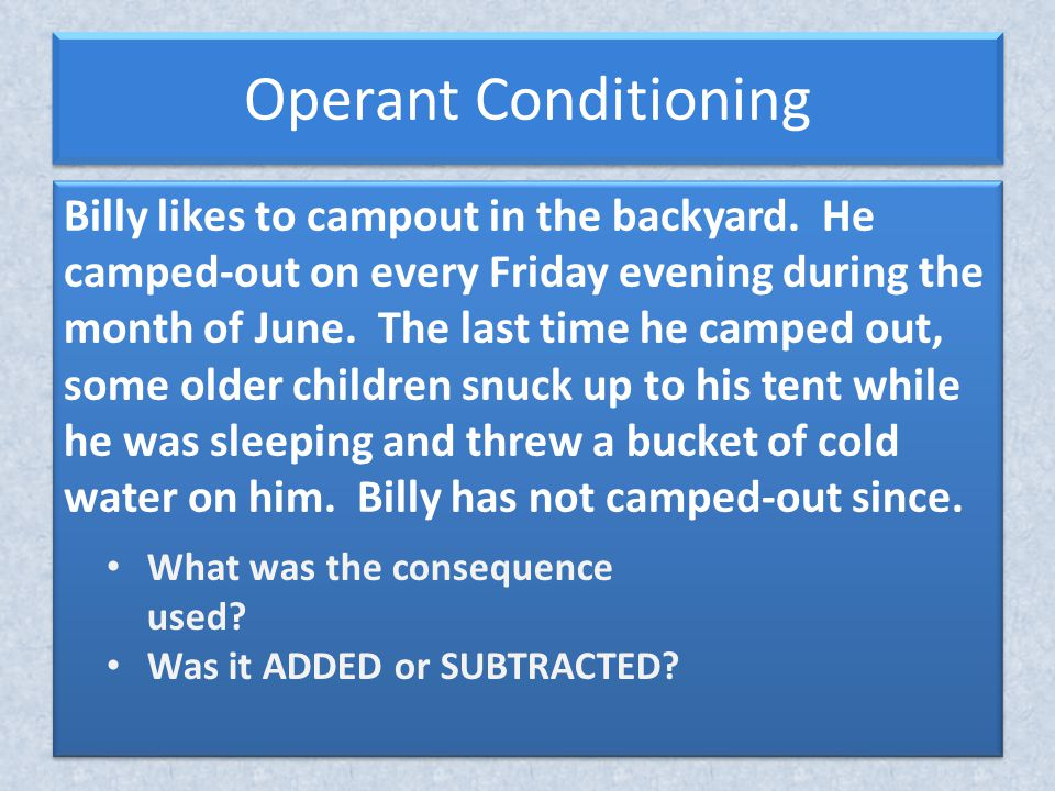 Operant Conditioning Outcomes of Conditioning Increase Behavior Decrease Behavior Stimulus Positive/ pleasant Negative/ Aversive Add Positive Reinforcement Subtract Response Cost Subtract Negative Reinforcement Add Punishment