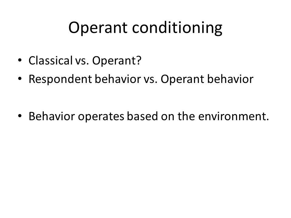 Operant conditioning Classical vs. Operant. Respondent behavior vs.