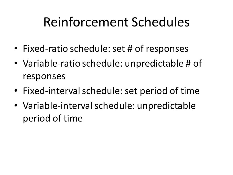 Reinforcement Schedules Fixed-ratio schedule: set # of responses Variable-ratio schedule: unpredictable # of responses Fixed-interval schedule: set period of time Variable-interval schedule: unpredictable period of time