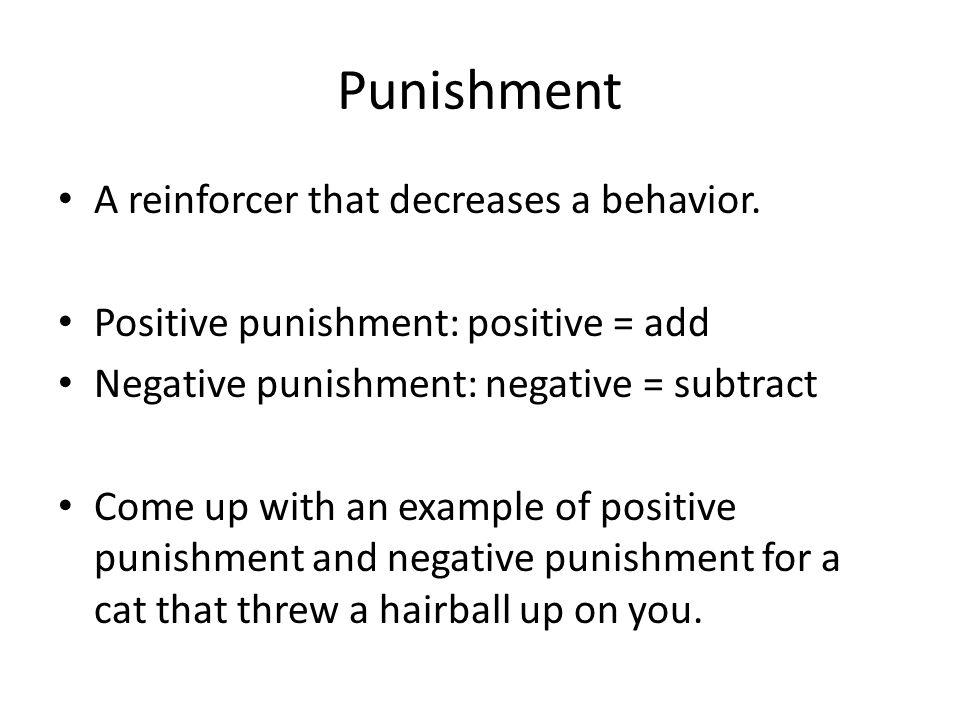 Punishment A reinforcer that decreases a behavior.
