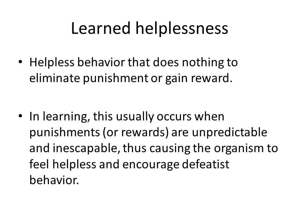 Learned helplessness Helpless behavior that does nothing to eliminate punishment or gain reward.