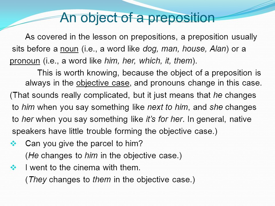An object of a preposition As covered in the lesson on prepositions, a preposition usually sits before a noun (i.e., a word like dog, man, house, Alan