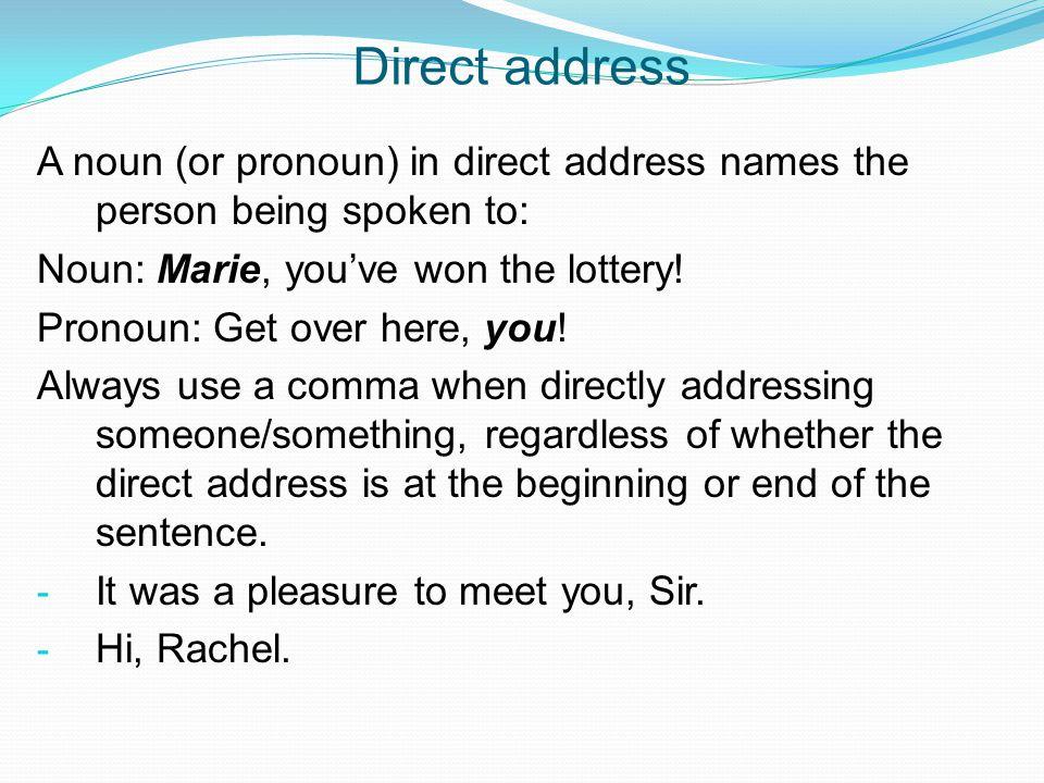 Direct address A noun (or pronoun) in direct address names the person being spoken to: Noun: Marie, you've won the lottery! Pronoun: Get over here, yo
