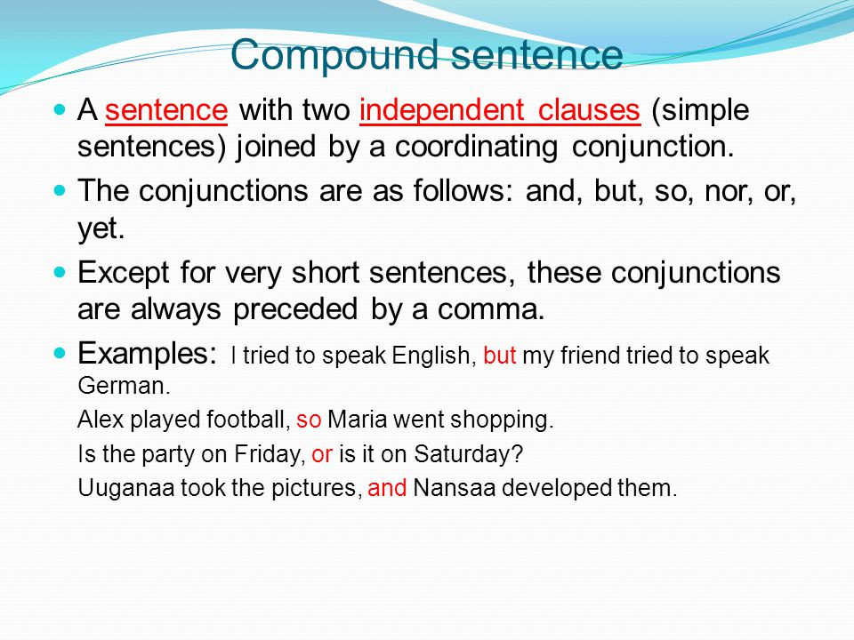 Compound sentence A sentence with two independent clauses (simple sentences) joined by a coordinating conjunction.