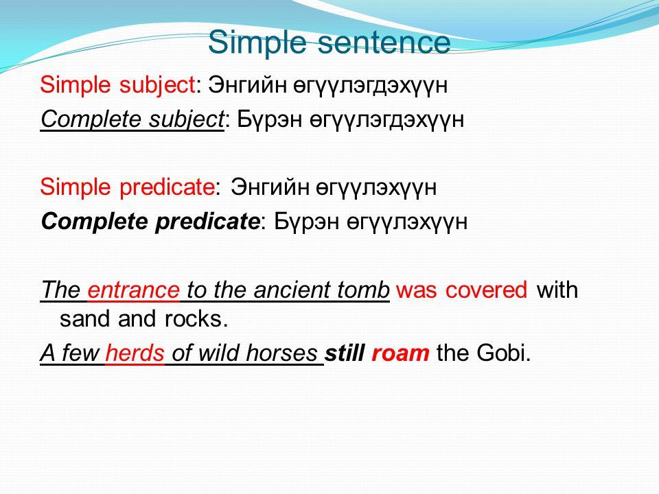 Simple sentence Simple subject: Энгийн өгүүлэгдэхүүн Complete subject: Бүрэн өгүүлэгдэхүүн Simple predicate: Энгийн өгүүлэхүүн Complete predicate: Бүр
