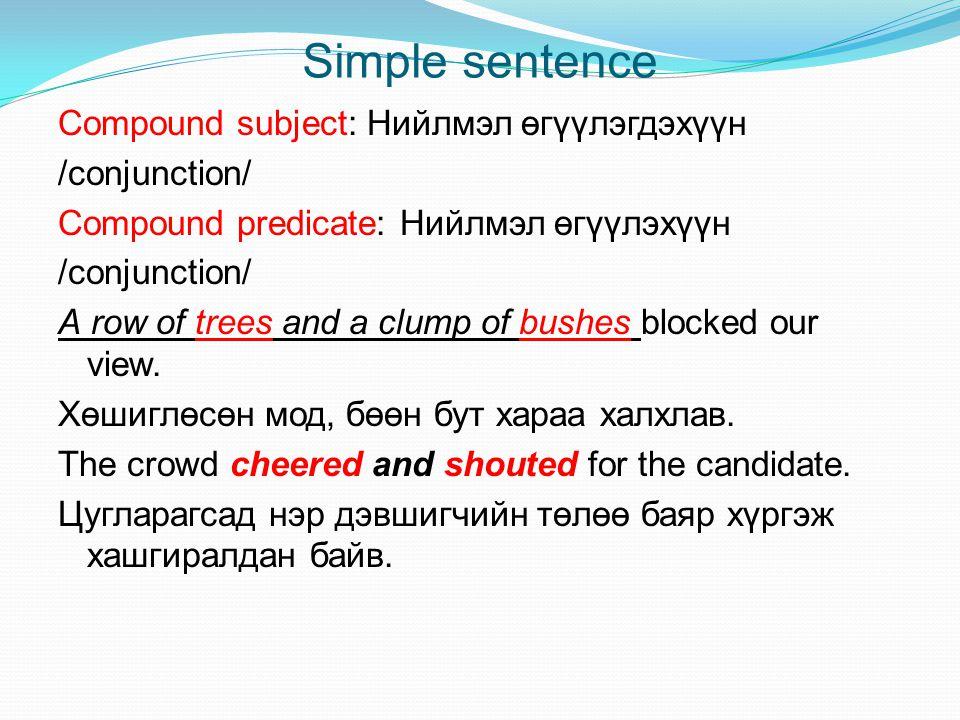Simple sentence Compound subject: Нийлмэл өгүүлэгдэхүүн /conjunction/ Compound predicate: Нийлмэл өгүүлэхүүн /conjunction/ А row of trees and a clump
