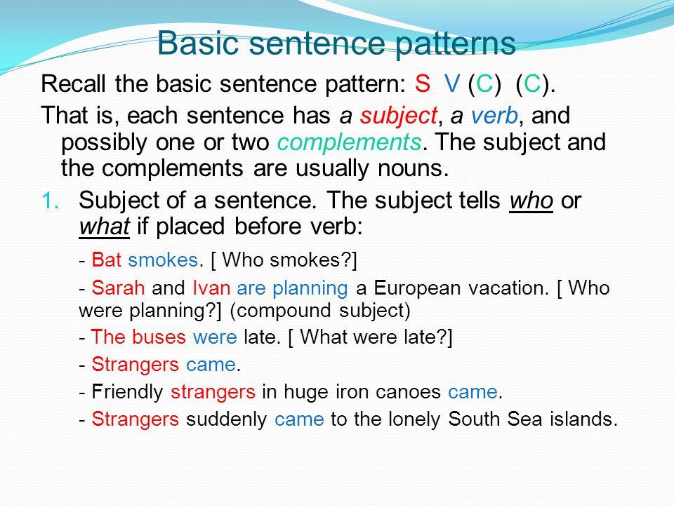 Basic sentence patterns Recall the basic sentence pattern: S V (C) (C).