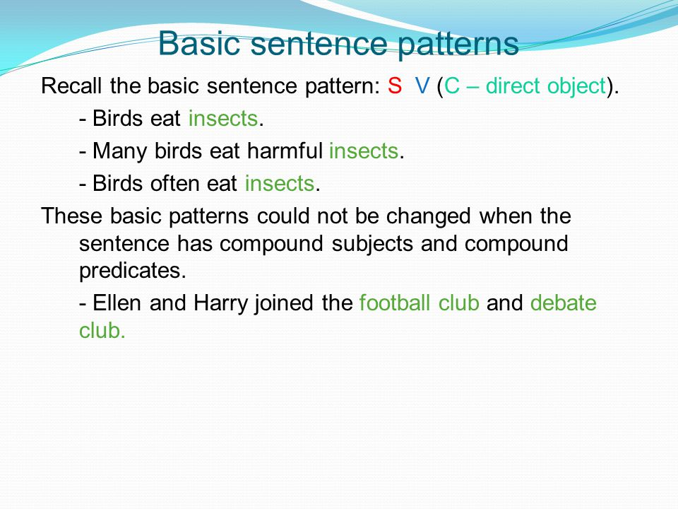 Basic sentence patterns Recall the basic sentence pattern: S V (C – direct object). - Birds eat insects. - Many birds eat harmful insects. - Birds oft