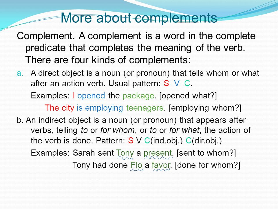 More about complements Complement. A complement is a word in the complete predicate that completes the meaning of the verb. There are four kinds of co
