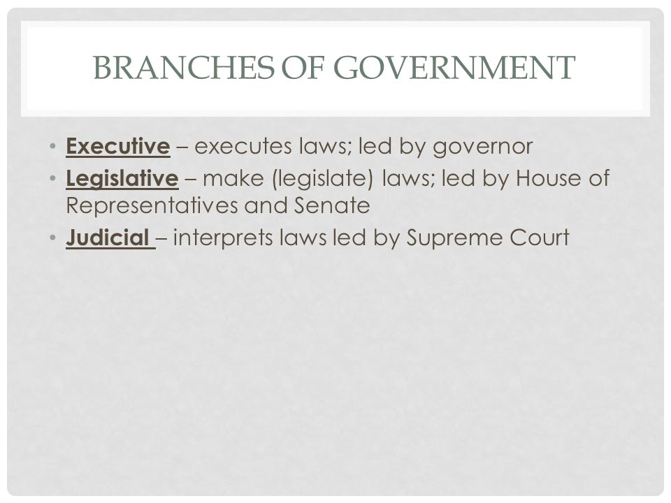 BRANCHES OF GOVERNMENT Executive – executes laws; led by governor Legislative – make (legislate) laws; led by House of Representatives and Senate Judicial – interprets laws led by Supreme Court