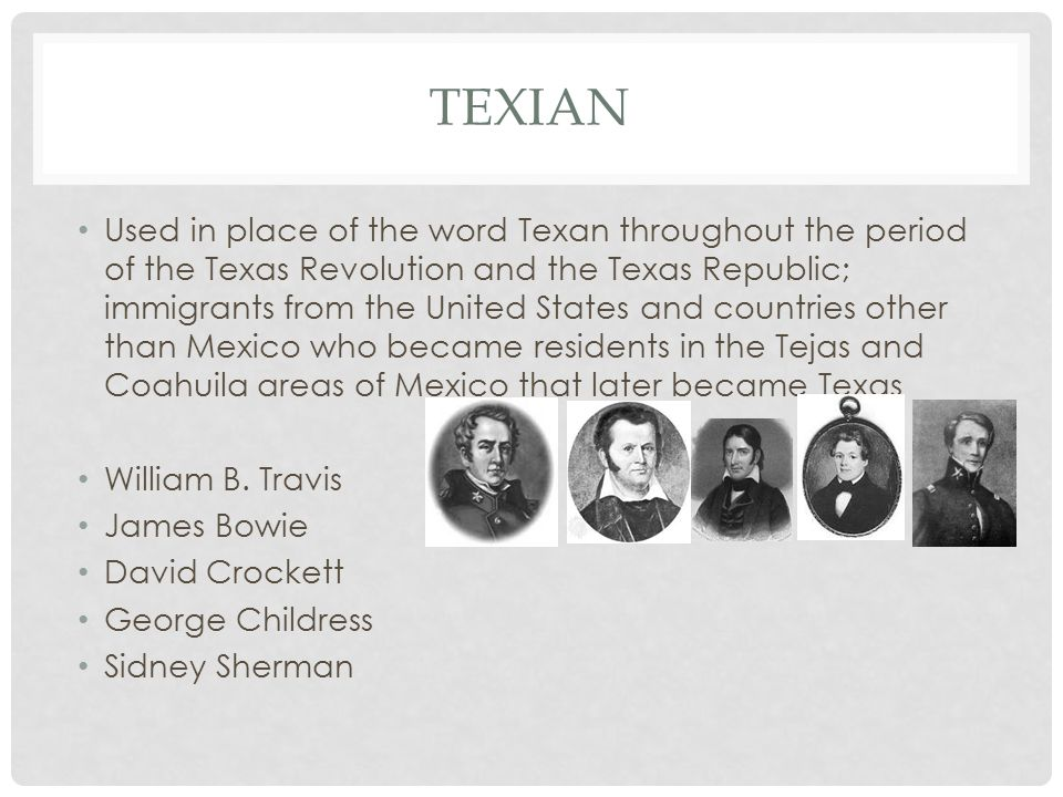 TEXIAN Used in place of the word Texan throughout the period of the Texas Revolution and the Texas Republic; immigrants from the United States and countries other than Mexico who became residents in the Tejas and Coahuila areas of Mexico that later became Texas William B.