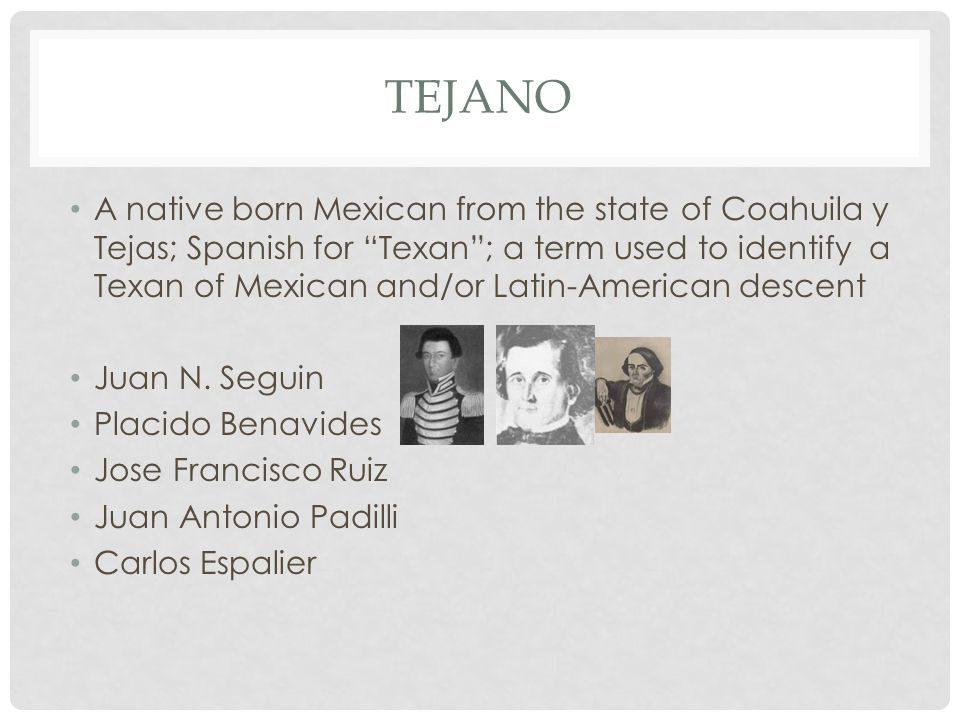 TEJANO A native born Mexican from the state of Coahuila y Tejas; Spanish for Texan ; a term used to identify a Texan of Mexican and/or Latin-American descent Juan N.