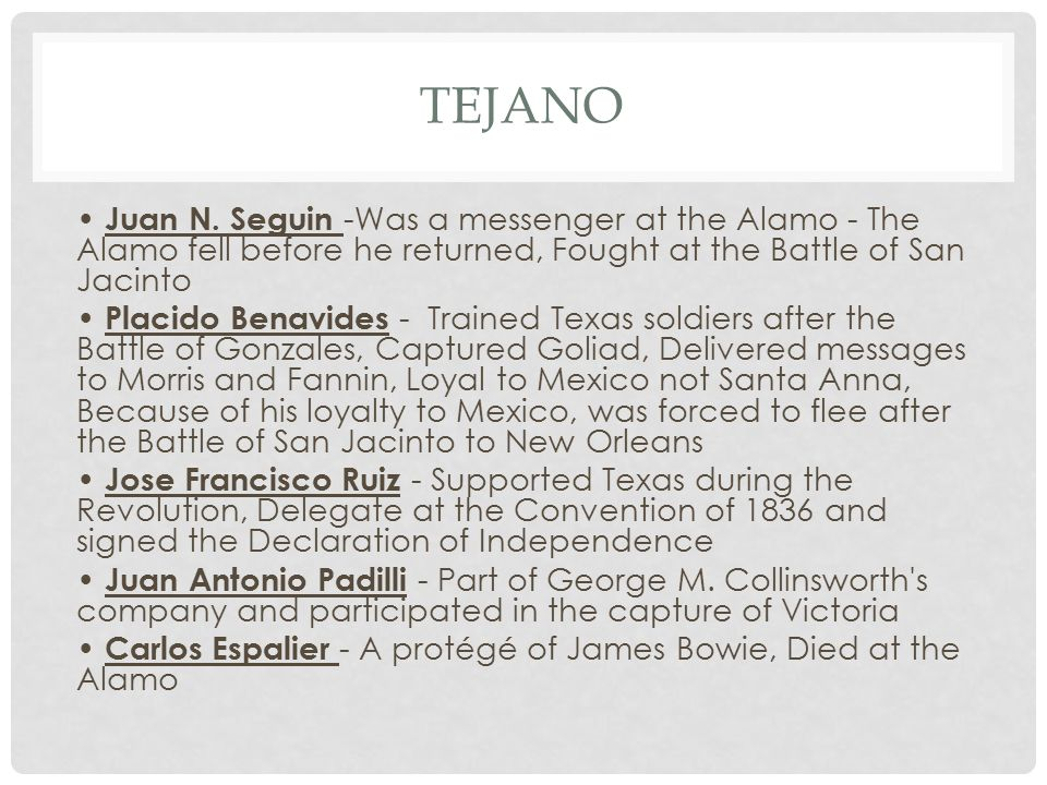 TEJANO Juan N. Seguin -Was a messenger at the Alamo - The Alamo fell before he returned, Fought at the Battle of San Jacinto Placido Benavides - Train