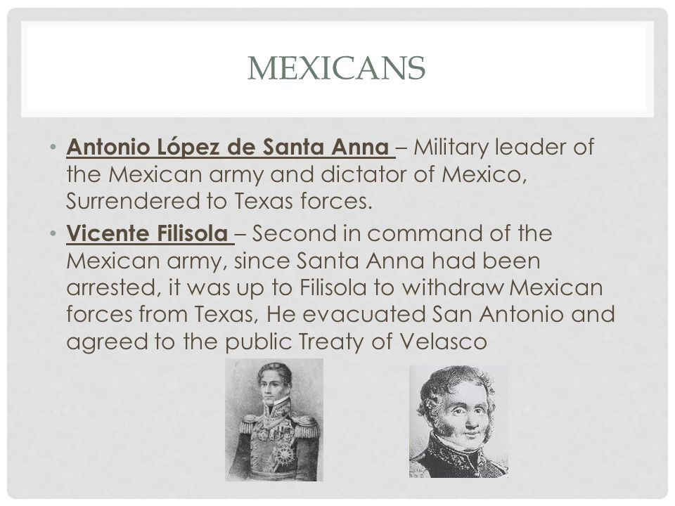 MEXICANS Antonio López de Santa Anna – Military leader of the Mexican army and dictator of Mexico, Surrendered to Texas forces.