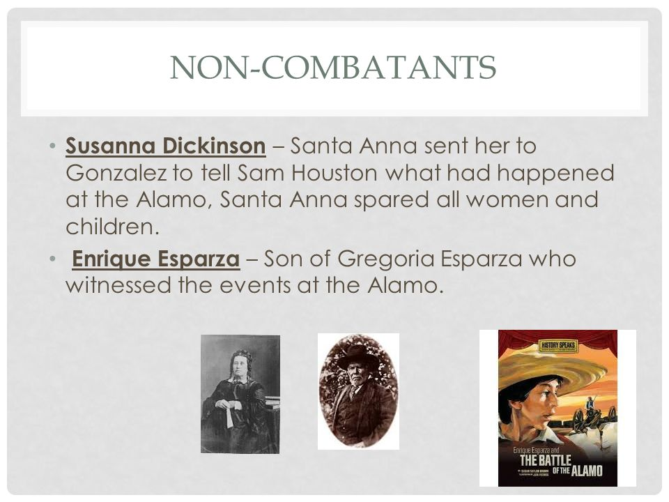 NON-COMBATANTS Susanna Dickinson – Santa Anna sent her to Gonzalez to tell Sam Houston what had happened at the Alamo, Santa Anna spared all women and children.