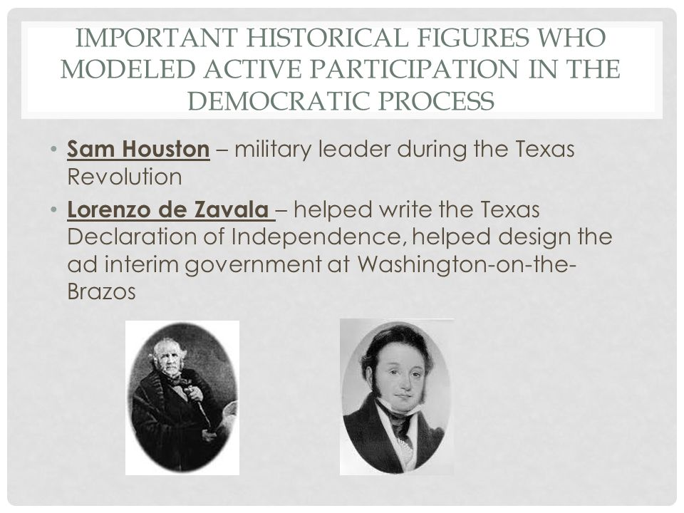 IMPORTANT HISTORICAL FIGURES WHO MODELED ACTIVE PARTICIPATION IN THE DEMOCRATIC PROCESS Sam Houston – military leader during the Texas Revolution Lorenzo de Zavala – helped write the Texas Declaration of Independence, helped design the ad interim government at Washington-on-the- Brazos
