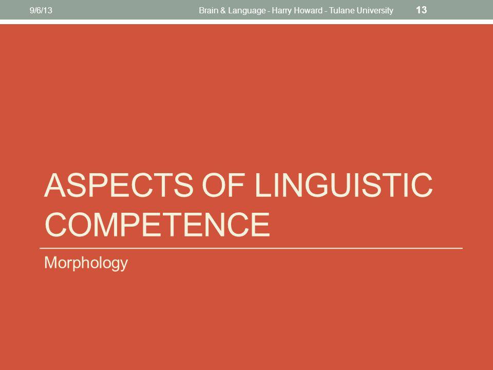 ASPECTS OF LINGUISTIC COMPETENCE Morphology 9/6/13Brain & Language - Harry Howard - Tulane University 13