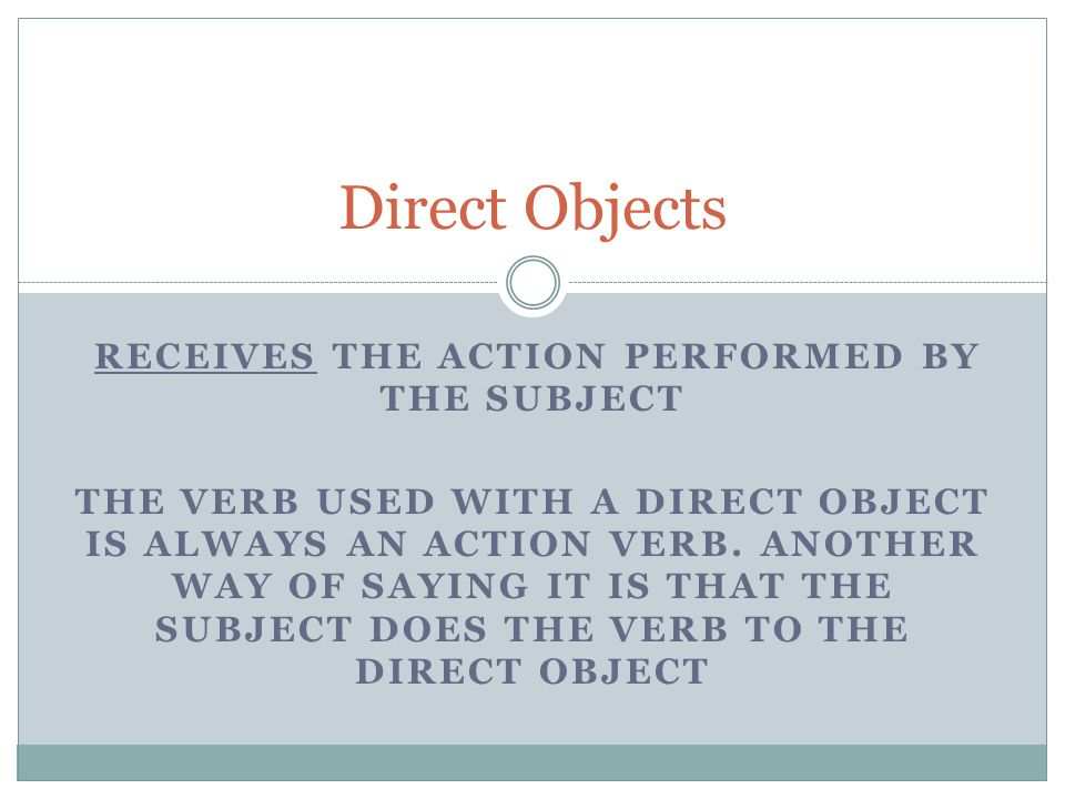 RECEIVES THE ACTION PERFORMED BY THE SUBJECT THE VERB USED WITH A DIRECT OBJECT IS ALWAYS AN ACTION VERB.
