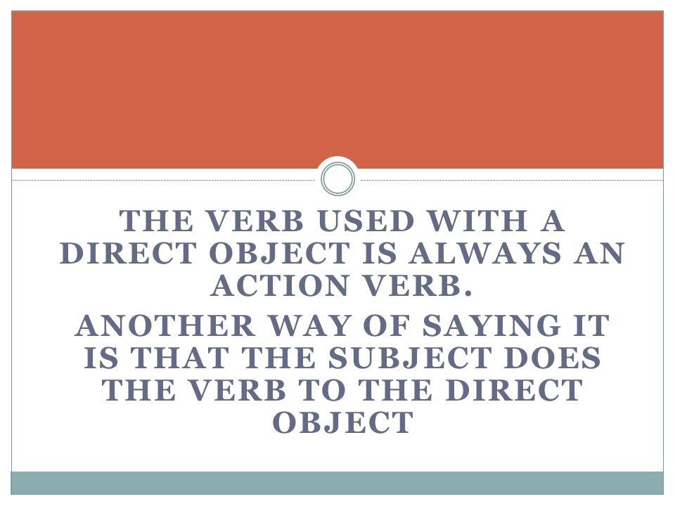 THE VERB USED WITH A DIRECT OBJECT IS ALWAYS AN ACTION VERB.