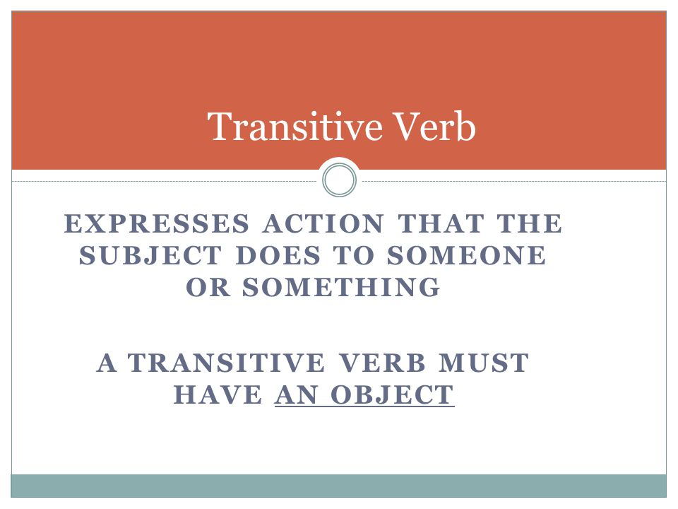 EXPRESSES ACTION THAT THE SUBJECT DOES TO SOMEONE OR SOMETHING A TRANSITIVE VERB MUST HAVE AN OBJECT Transitive Verb