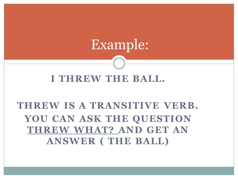 I THREW THE BALL. THREW IS A TRANSITIVE VERB. YOU CAN ASK THE QUESTION THREW WHAT.