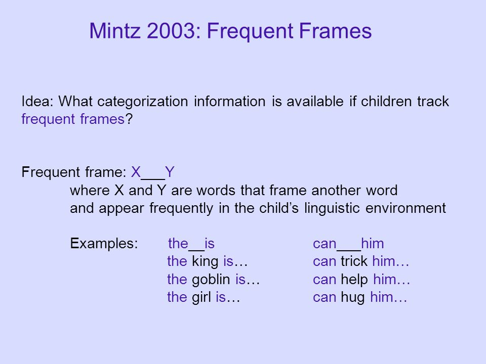 Mintz 2003: Frequent Frames Idea: What categorization information is available if children track frequent frames.