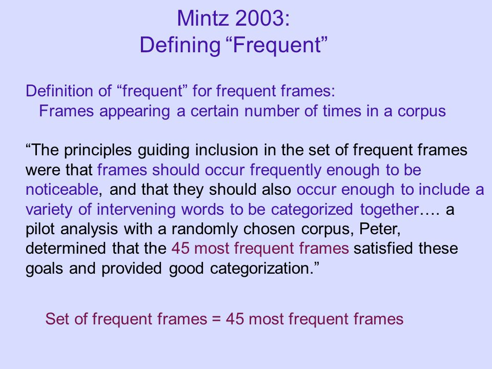 Mintz 2003: Defining Frequent Definition of frequent for frequent frames: Frames appearing a certain number of times in a corpus The principles guiding inclusion in the set of frequent frames were that frames should occur frequently enough to be noticeable, and that they should also occur enough to include a variety of intervening words to be categorized together….