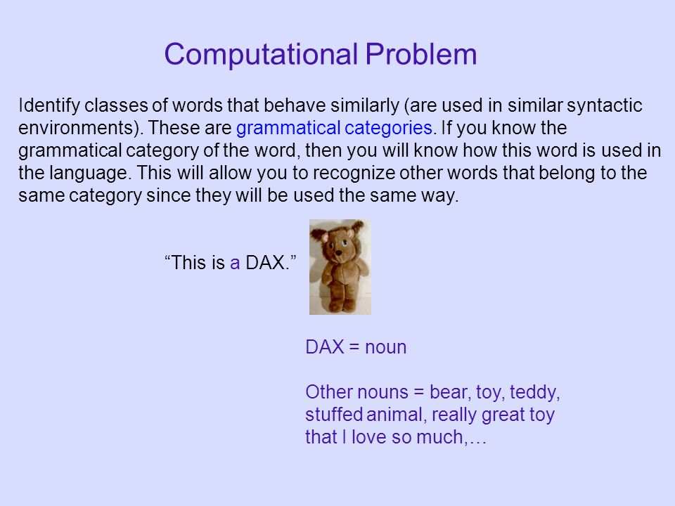 This is a DAX. DAX = noun Other nouns = bear, toy, teddy, stuffed animal, really great toy that I love so much,… Computational Problem Identify classes of words that behave similarly (are used in similar syntactic environments).