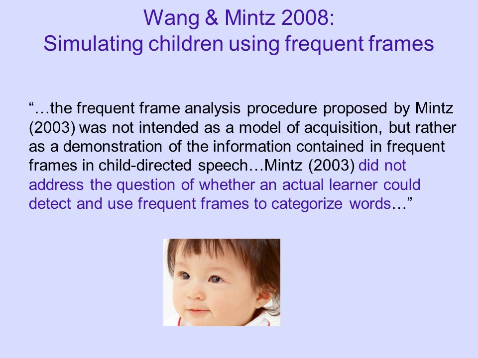 Wang & Mintz 2008: Simulating children using frequent frames …the frequent frame analysis procedure proposed by Mintz (2003) was not intended as a model of acquisition, but rather as a demonstration of the information contained in frequent frames in child-directed speech…Mintz (2003) did not address the question of whether an actual learner could detect and use frequent frames to categorize words…