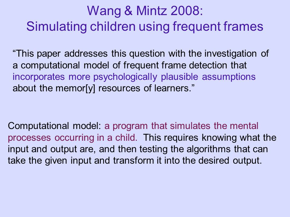 Wang & Mintz 2008: Simulating children using frequent frames This paper addresses this question with the investigation of a computational model of frequent frame detection that incorporates more psychologically plausible assumptions about the memor[y] resources of learners. Computational model: a program that simulates the mental processes occurring in a child.