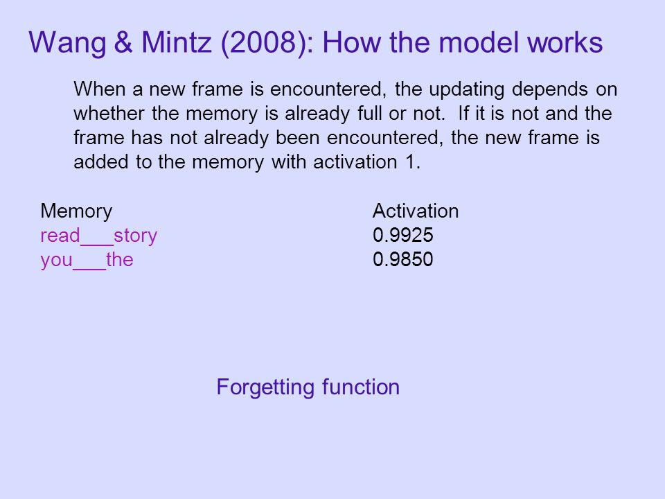 MemoryActivation read___story0.9925 you___the0.9850 Wang & Mintz (2008): How the model works Forgetting function When a new frame is encountered, the updating depends on whether the memory is already full or not.