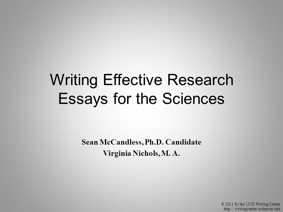 © 2011 by the UCD Writing Center http://.writingcenter.ucdenver.edu Writing Effective Research Essays for the Sciences Sean McCandless, Ph.D. Candidat
