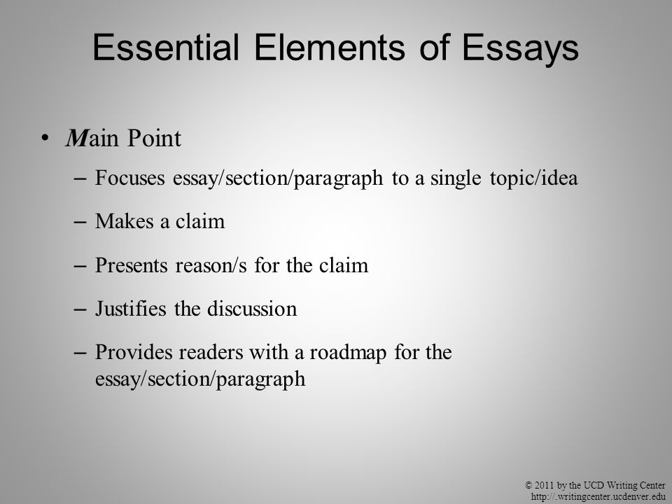 © 2011 by the UCD Writing Center http://.writingcenter.ucdenver.edu Essential Elements of Essays Main Point – Focuses essay/section/paragraph to a sin