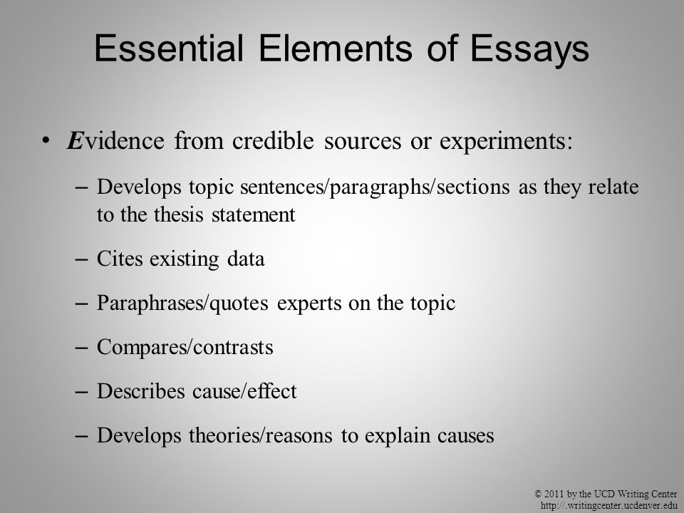 © 2011 by the UCD Writing Center http://.writingcenter.ucdenver.edu Essential Elements of Essays Evidence from credible sources or experiments: – Develops topic sentences/paragraphs/sections as they relate to the thesis statement – Cites existing data – Paraphrases/quotes experts on the topic – Compares/contrasts – Describes cause/effect – Develops theories/reasons to explain causes