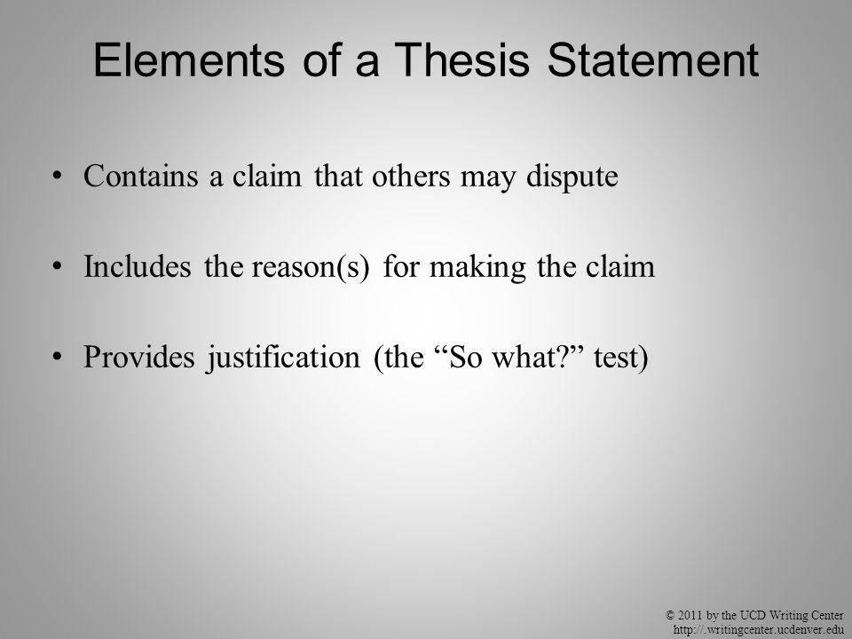 © 2011 by the UCD Writing Center http://.writingcenter.ucdenver.edu Elements of a Thesis Statement Contains a claim that others may dispute Includes t