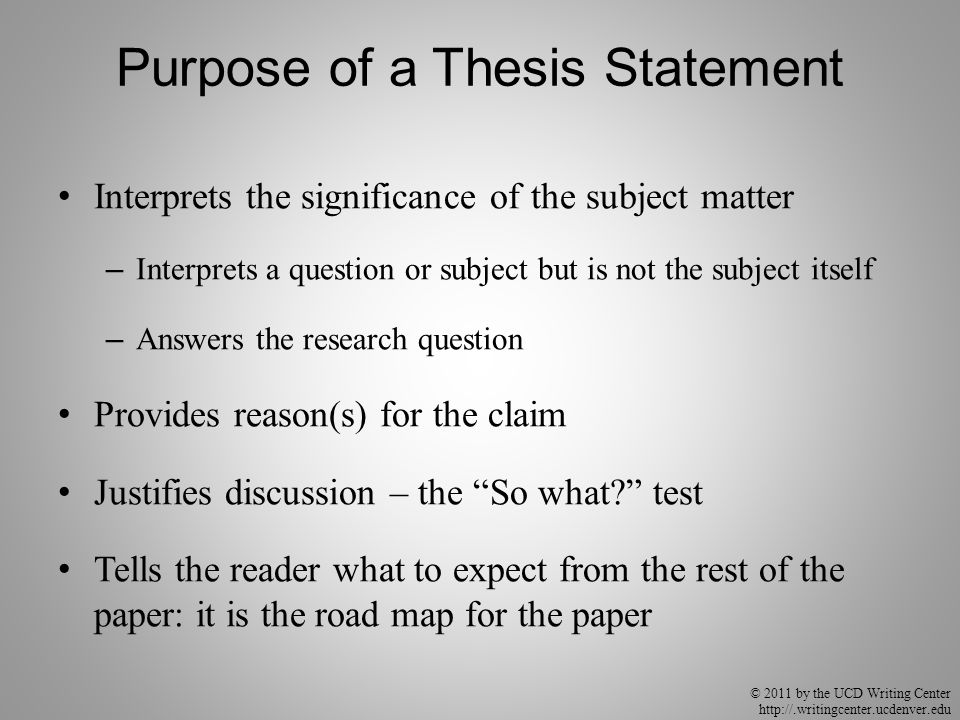 © 2011 by the UCD Writing Center http://.writingcenter.ucdenver.edu Purpose of a Thesis Statement Interprets the significance of the subject matter – Interprets a question or subject but is not the subject itself – Answers the research question Provides reason(s) for the claim Justifies discussion – the So what test Tells the reader what to expect from the rest of the paper: it is the road map for the paper