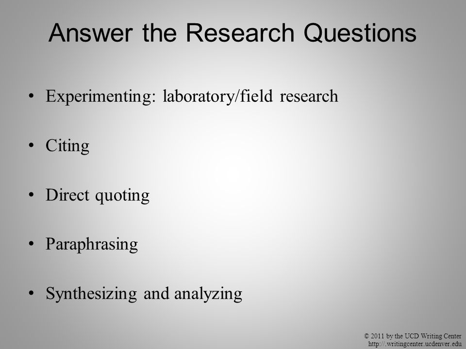 © 2011 by the UCD Writing Center http://.writingcenter.ucdenver.edu Answer the Research Questions Experimenting: laboratory/field research Citing Direct quoting Paraphrasing Synthesizing and analyzing