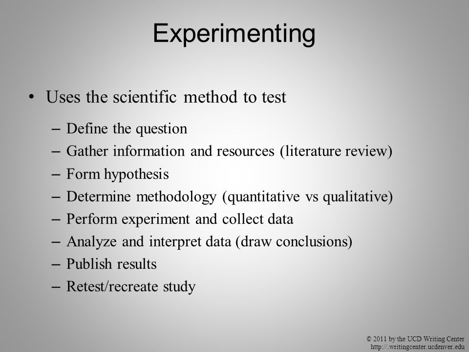 © 2011 by the UCD Writing Center http://.writingcenter.ucdenver.edu Experimenting Uses the scientific method to test – Define the question – Gather in