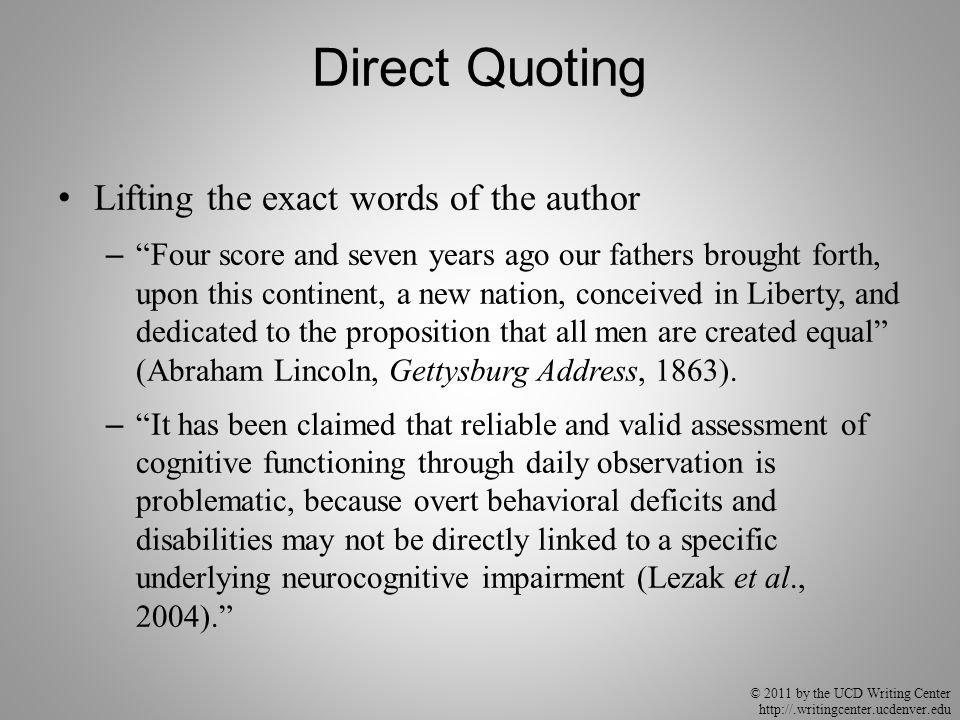 "© 2011 by the UCD Writing Center http://.writingcenter.ucdenver.edu Direct Quoting Lifting the exact words of the author – ""Four score and seven years"