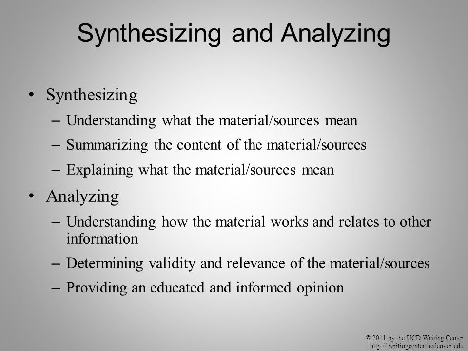 © 2011 by the UCD Writing Center http://.writingcenter.ucdenver.edu Synthesizing and Analyzing Synthesizing – Understanding what the material/sources