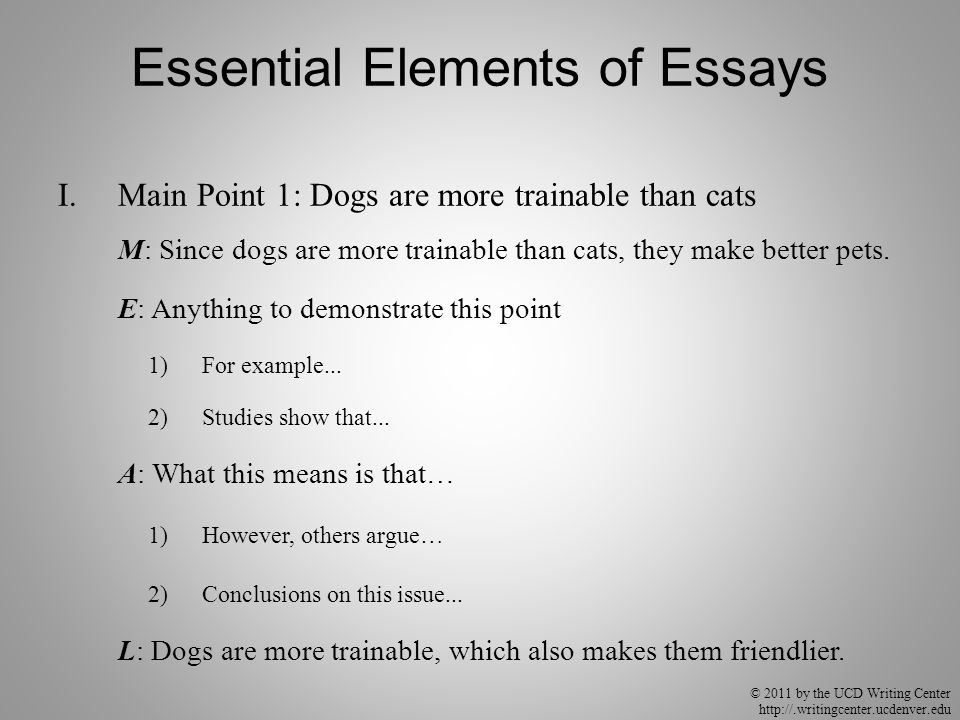 © 2011 by the UCD Writing Center http://.writingcenter.ucdenver.edu Essential Elements of Essays I.Main Point 1: Dogs are more trainable than cats M: Since dogs are more trainable than cats, they make better pets.