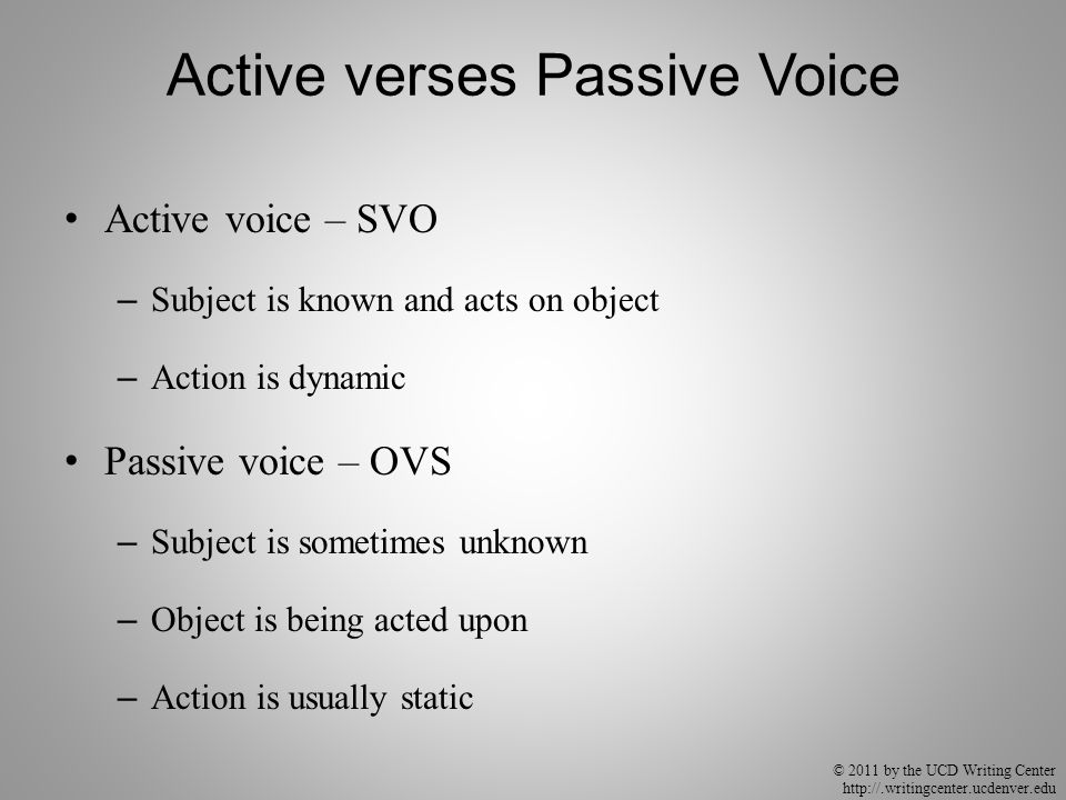© 2011 by the UCD Writing Center http://.writingcenter.ucdenver.edu Active verses Passive Voice Active voice – SVO – Subject is known and acts on object – Action is dynamic Passive voice – OVS – Subject is sometimes unknown – Object is being acted upon – Action is usually static