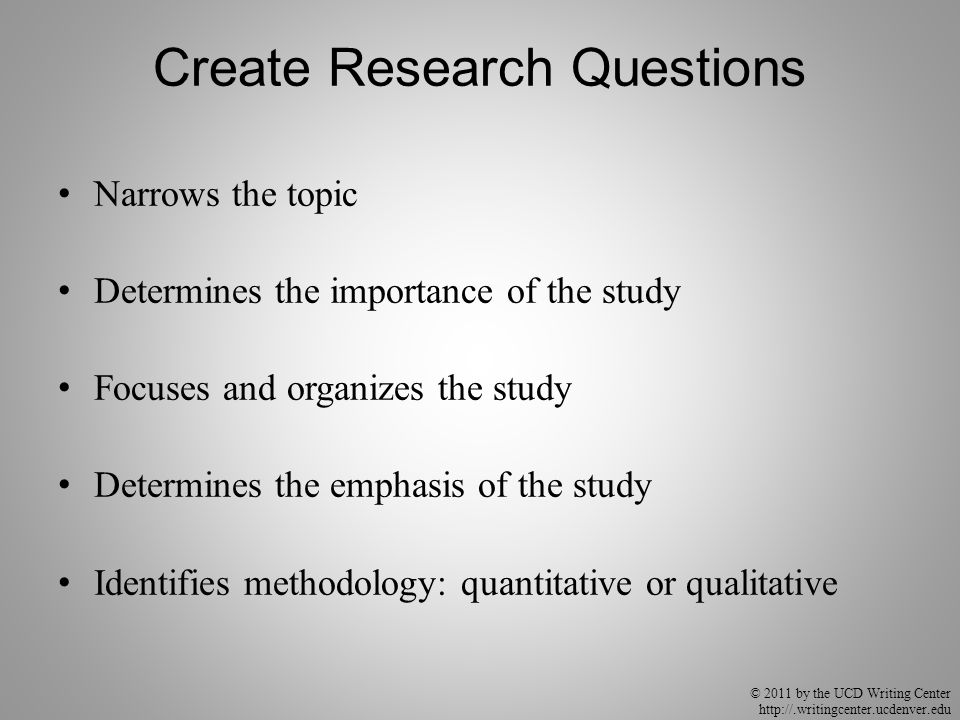© 2011 by the UCD Writing Center http://.writingcenter.ucdenver.edu Create Research Questions Narrows the topic Determines the importance of the study Focuses and organizes the study Determines the emphasis of the study Identifies methodology: quantitative or qualitative