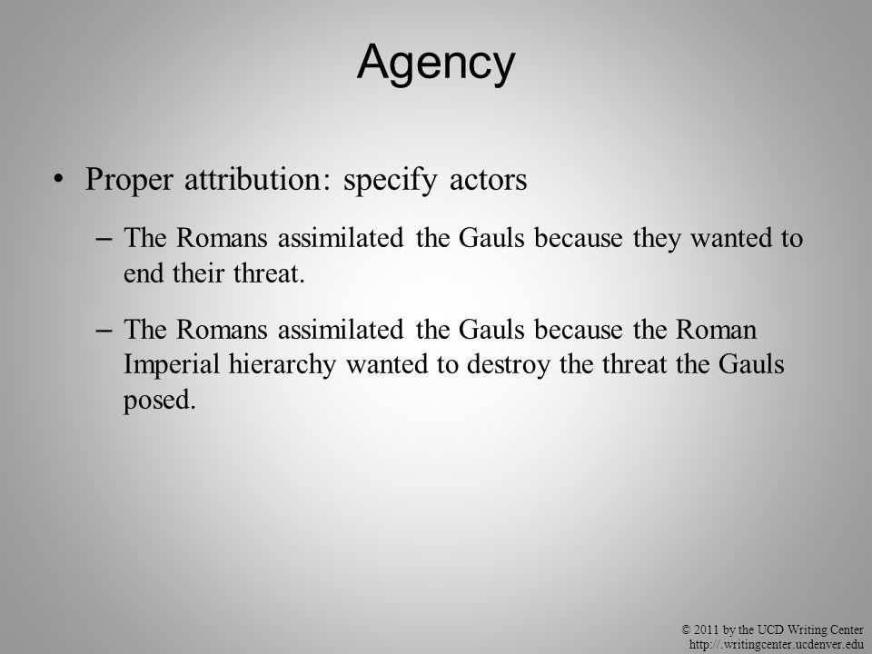 © 2011 by the UCD Writing Center http://.writingcenter.ucdenver.edu Agency Proper attribution: specify actors – The Romans assimilated the Gauls becau