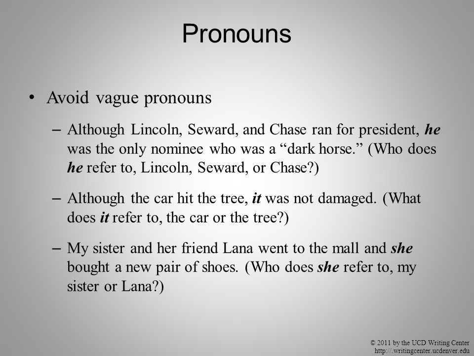 © 2011 by the UCD Writing Center http://.writingcenter.ucdenver.edu Pronouns Avoid vague pronouns – Although Lincoln, Seward, and Chase ran for president, he was the only nominee who was a dark horse. (Who does he refer to, Lincoln, Seward, or Chase ) – Although the car hit the tree, it was not damaged.