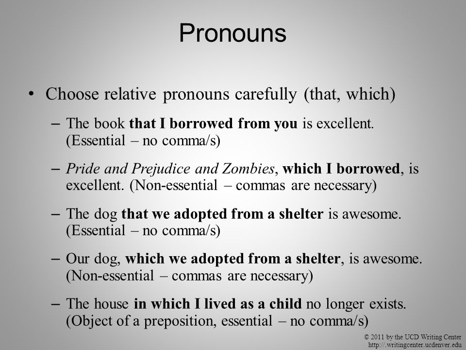 © 2011 by the UCD Writing Center http://.writingcenter.ucdenver.edu Pronouns Choose relative pronouns carefully (that, which) – The book that I borrowed from you is excellent.